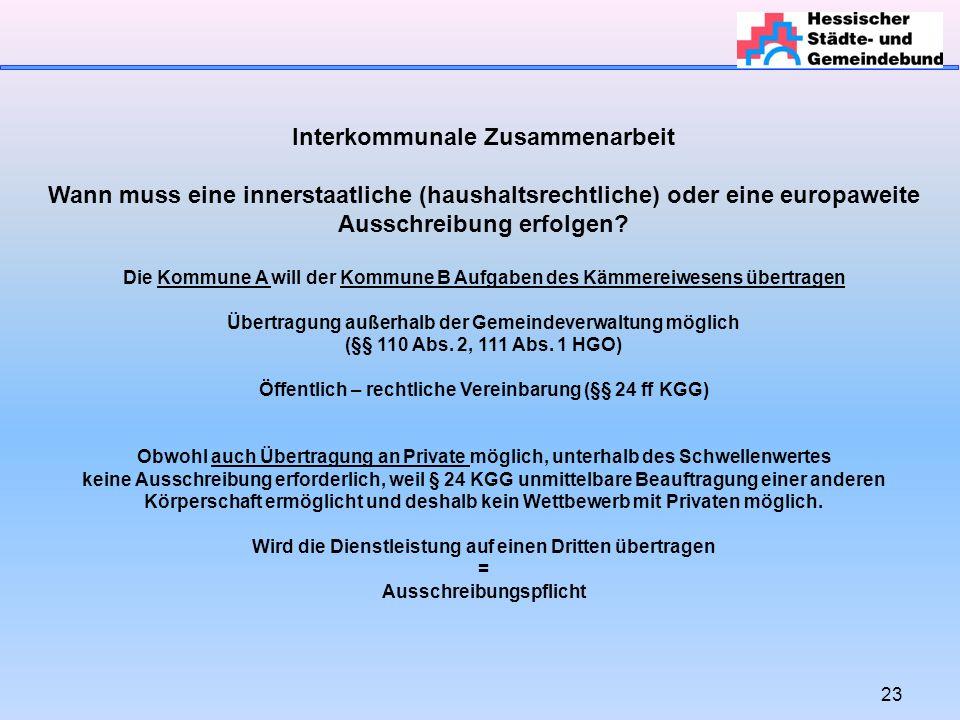 23 Interkommunale Zusammenarbeit Wann muss eine innerstaatliche (haushaltsrechtliche) oder eine europaweite Ausschreibung erfolgen.