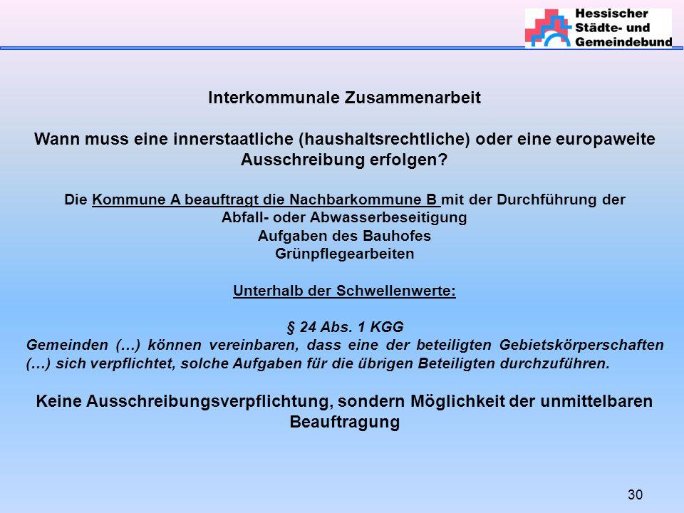30 Interkommunale Zusammenarbeit Wann muss eine innerstaatliche (haushaltsrechtliche) oder eine europaweite Ausschreibung erfolgen.