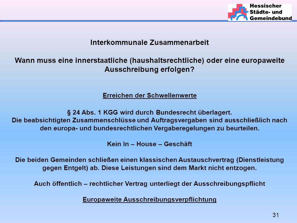 31 Interkommunale Zusammenarbeit Wann muss eine innerstaatliche (haushaltsrechtliche) oder eine europaweite Ausschreibung erfolgen.