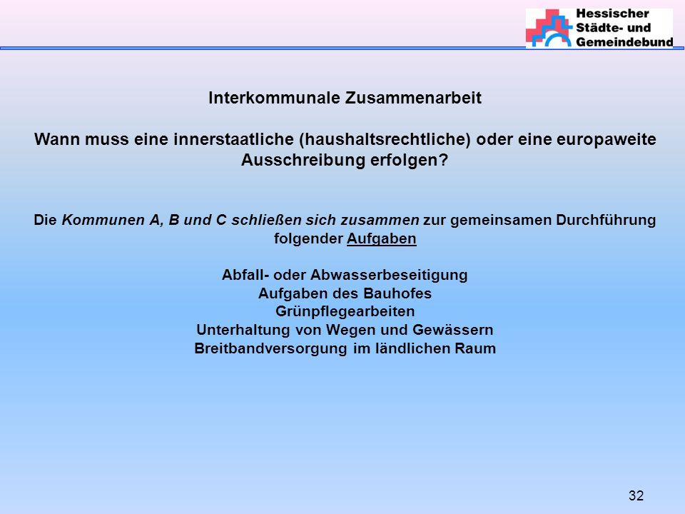 32 Interkommunale Zusammenarbeit Wann muss eine innerstaatliche (haushaltsrechtliche) oder eine europaweite Ausschreibung erfolgen.