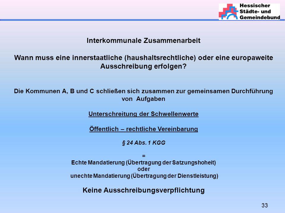 33 Interkommunale Zusammenarbeit Wann muss eine innerstaatliche (haushaltsrechtliche) oder eine europaweite Ausschreibung erfolgen.