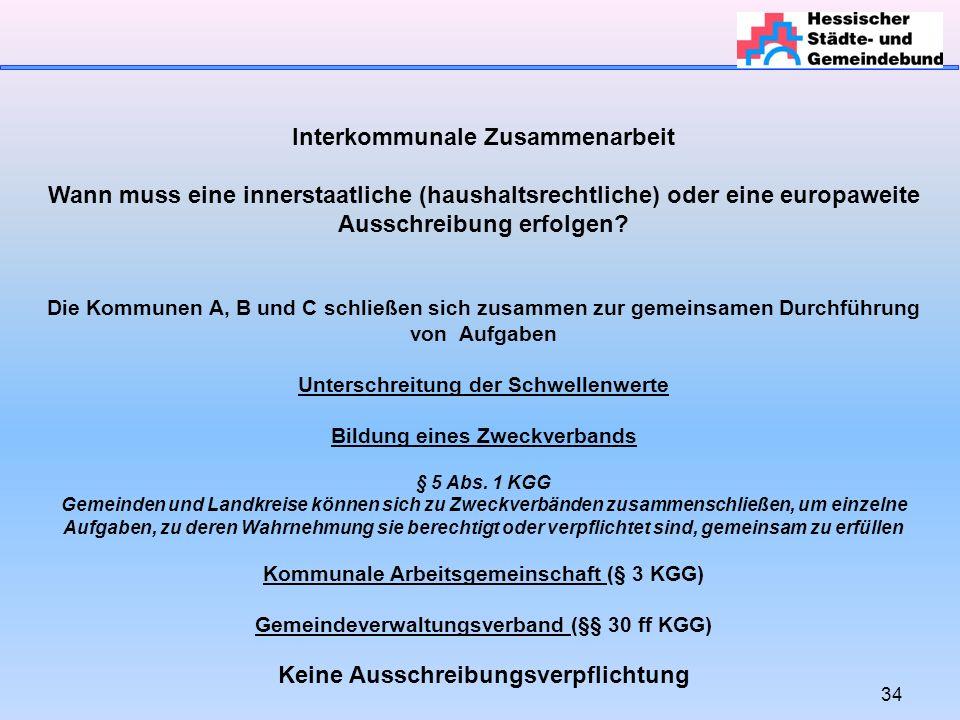 34 Interkommunale Zusammenarbeit Wann muss eine innerstaatliche (haushaltsrechtliche) oder eine europaweite Ausschreibung erfolgen.