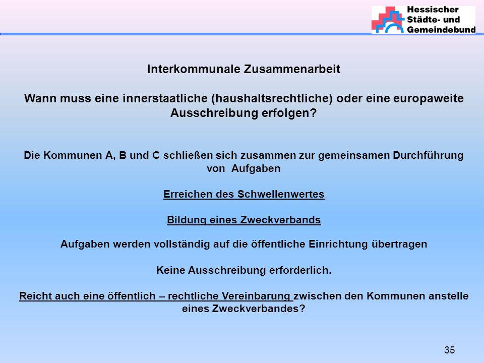 35 Interkommunale Zusammenarbeit Wann muss eine innerstaatliche (haushaltsrechtliche) oder eine europaweite Ausschreibung erfolgen.