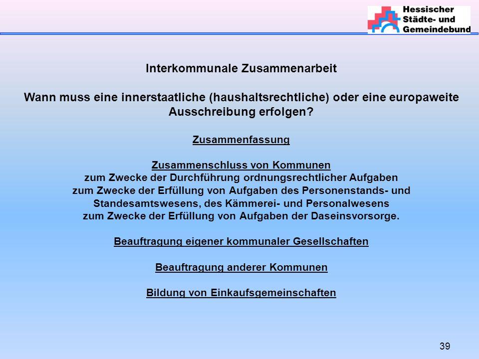 39 Interkommunale Zusammenarbeit Wann muss eine innerstaatliche (haushaltsrechtliche) oder eine europaweite Ausschreibung erfolgen.