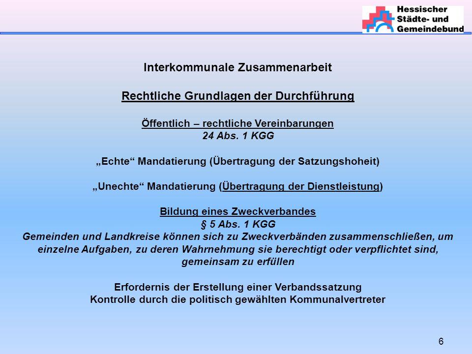 7 Interkommunale Zusammenarbeit Rechtliche Grundlagen der Durchführung Kommunale Arbeitsgemeinschaft (§§ 3 und 4 KGG) Loser Zusammenschluss, nicht auf dauerhafte Aufgabendurchführung ausgerichtet Gemeindeverwaltungsverband (§§ 30 ff KGG) Reicht dies aus oder muss die Zusammenarbeit bzw.