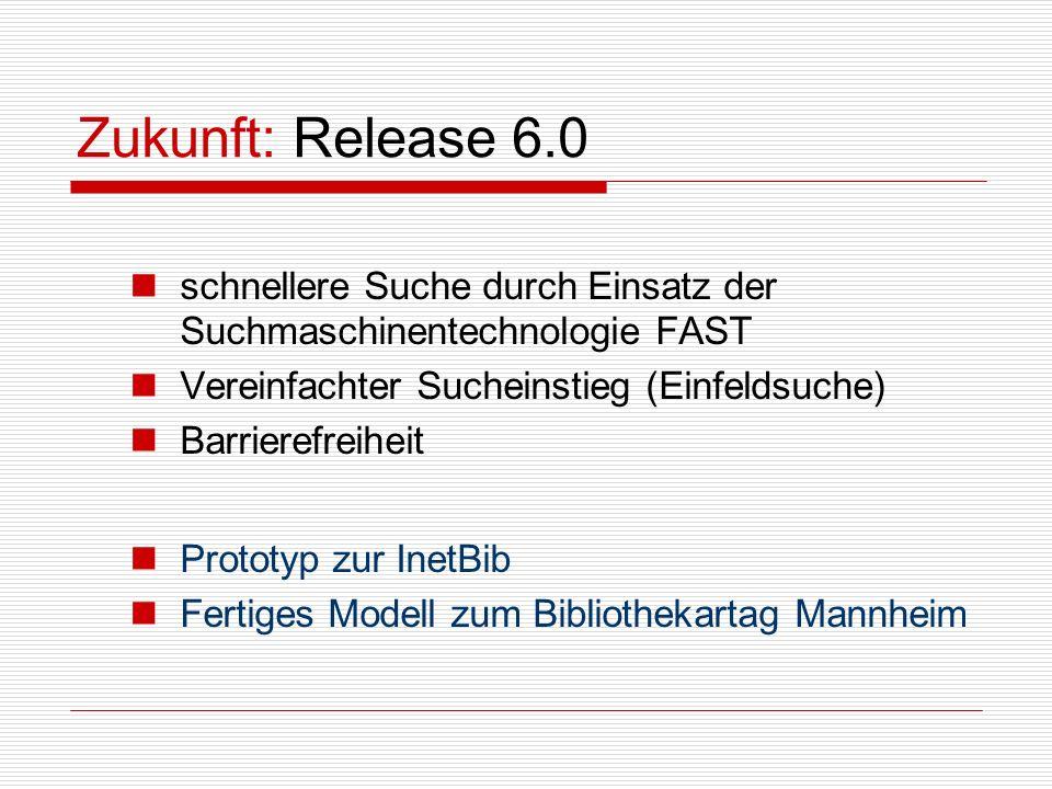 Zukunft: Release 6.0 schnellere Suche durch Einsatz der Suchmaschinentechnologie FAST Vereinfachter Sucheinstieg (Einfeldsuche) Barrierefreiheit Prototyp zur InetBib Fertiges Modell zum Bibliothekartag Mannheim