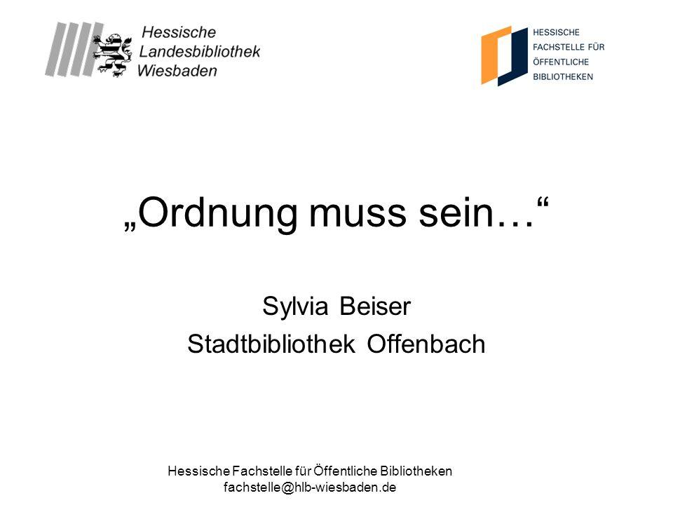 Hessische Fachstelle für Öffentliche Bibliotheken fachstelle@hlb-wiesbaden.de Ordnung muss sein… Sylvia Beiser Stadtbibliothek Offenbach