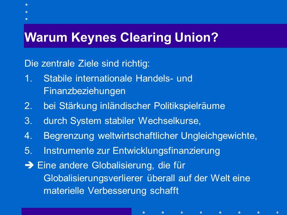 Warum Keynes Clearing Union? Die zentrale Ziele sind richtig: 1.Stabile internationale Handels- und Finanzbeziehungen 2.bei Stärkung inländischer Poli