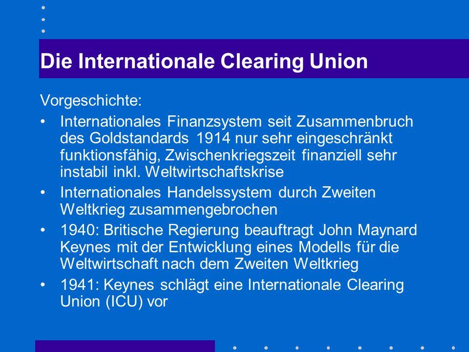 Die Internationale Clearing Union Vorgeschichte: Internationales Finanzsystem seit Zusammenbruch des Goldstandards 1914 nur sehr eingeschränkt funktionsfähig, Zwischenkriegszeit finanziell sehr instabil inkl.