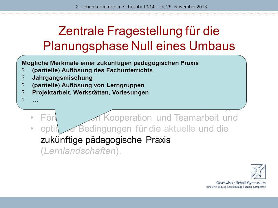 Zentrale Fragestellung für die Planungsphase Null eines Umbaus 2. Lehrerkonferenz im Schuljahr 13/14 – Di, 26. November 2013 Was soll der Umbau des Sc