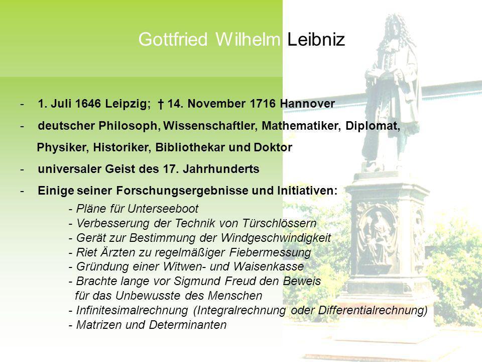 - 1. Juli 1646 Leipzig; 14. November 1716 Hannover - deutscher Philosoph, Wissenschaftler, Mathematiker, Diplomat, Physiker, Historiker, Bibliothekar