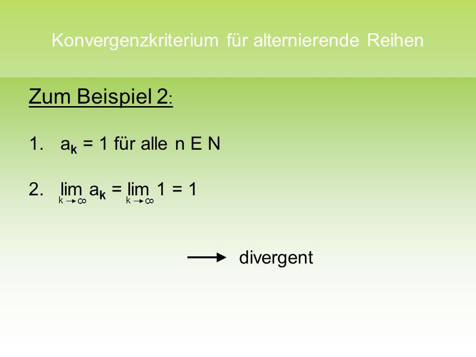 Konvergenzkriterium für alternierende Reihen Zum Beispiel 2 : 1.a k = 1 für alle n E N 2.lim a k = lim 1 = 1 k 8 k 8 divergent