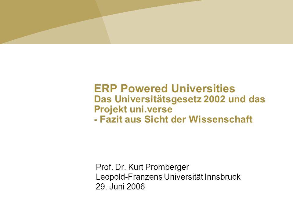 ERP Powered Universities Das Universitätsgesetz 2002 und das Projekt uni.verse - Fazit aus Sicht der Wissenschaft Prof. Dr. Kurt Promberger Leopold-Fr