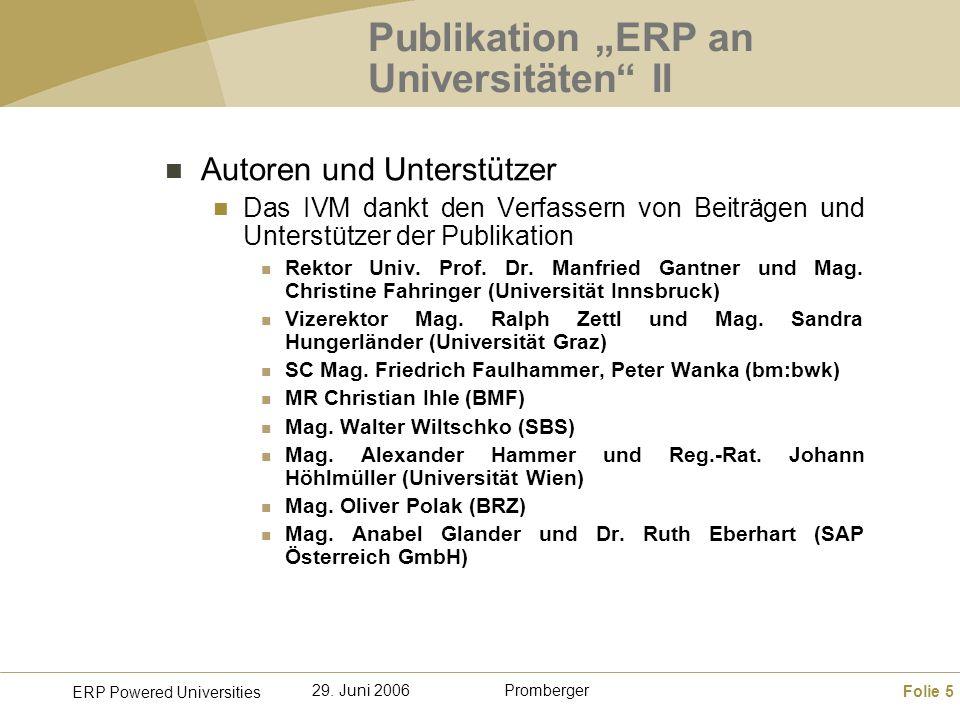 Folie 5 ERP Powered Universities Promberger29. Juni 2006 Publikation ERP an Universitäten II Autoren und Unterstützer Das IVM dankt den Verfassern von