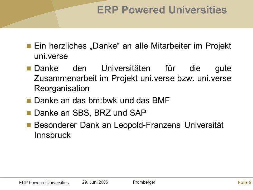 Folie 8 ERP Powered Universities Promberger29. Juni 2006 ERP Powered Universities Ein herzliches Danke an alle Mitarbeiter im Projekt uni.verse Danke
