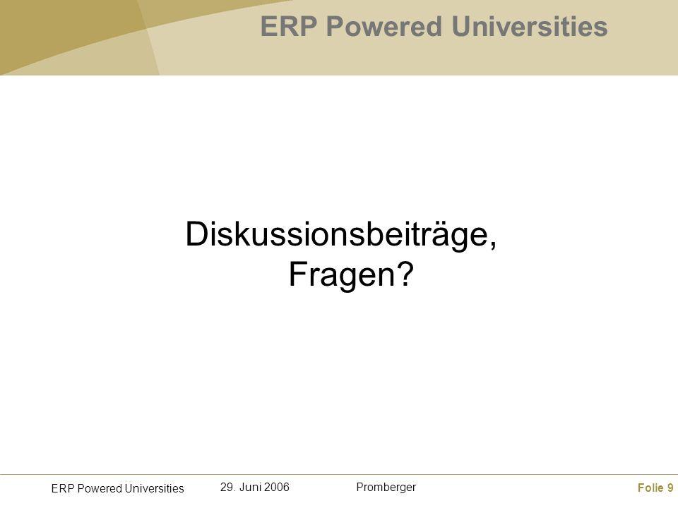 Folie 9 ERP Powered Universities Promberger29. Juni 2006 ERP Powered Universities Diskussionsbeiträge, Fragen?