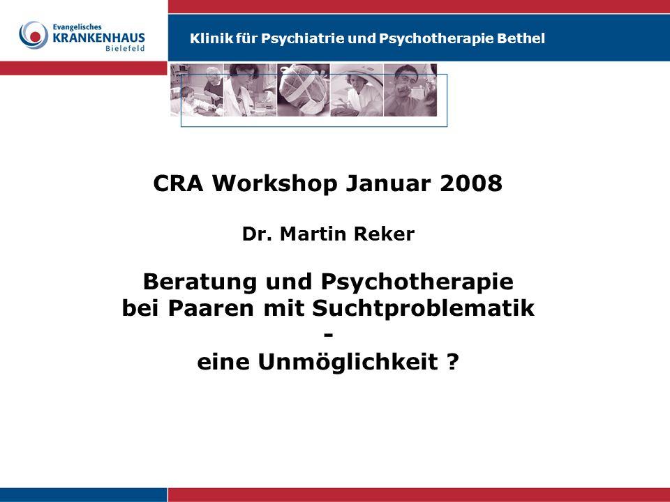 Klinik für Psychiatrie und Psychotherapie Bethel CRA Workshop Januar 2008 Dr. Martin Reker Beratung und Psychotherapie bei Paaren mit Suchtproblematik