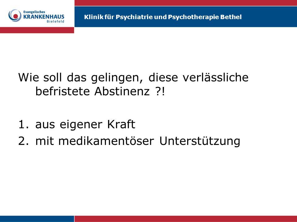 Klinik für Psychiatrie und Psychotherapie Bethel Wie soll das gelingen, diese verlässliche befristete Abstinenz ?! 1.aus eigener Kraft 2.mit medikamen