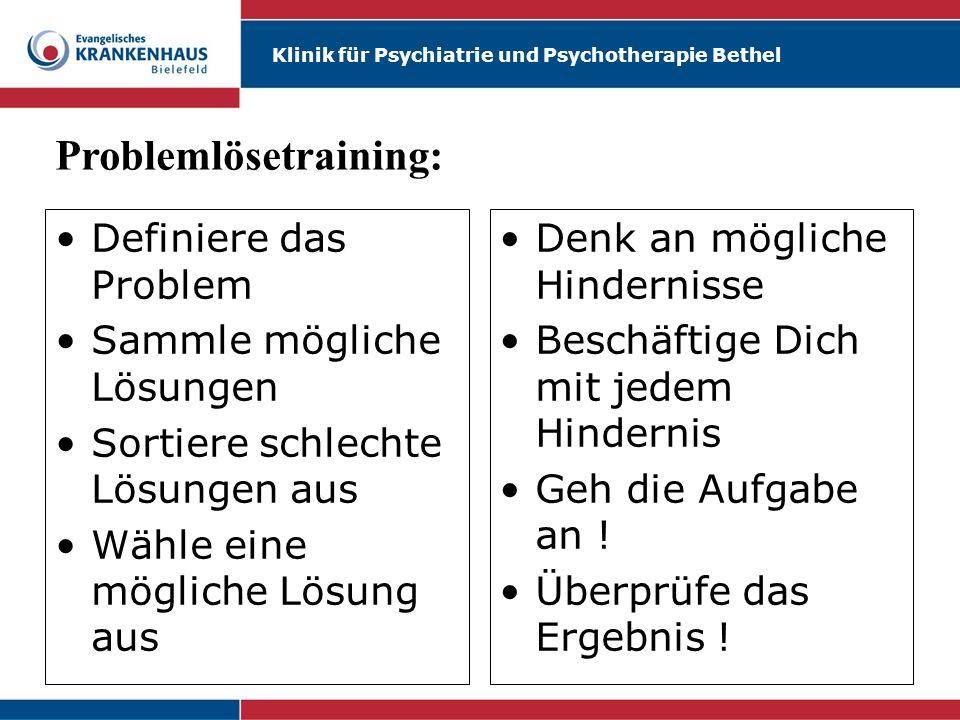 Klinik für Psychiatrie und Psychotherapie Bethel Definiere das Problem Sammle mögliche Lösungen Sortiere schlechte Lösungen aus Wähle eine mögliche Lö