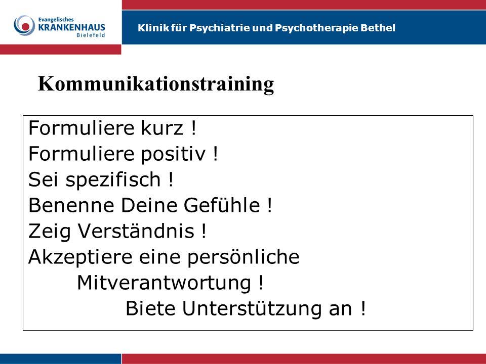 Klinik für Psychiatrie und Psychotherapie Bethel Formuliere kurz ! Formuliere positiv ! Sei spezifisch ! Benenne Deine Gefühle ! Zeig Verständnis ! Ak
