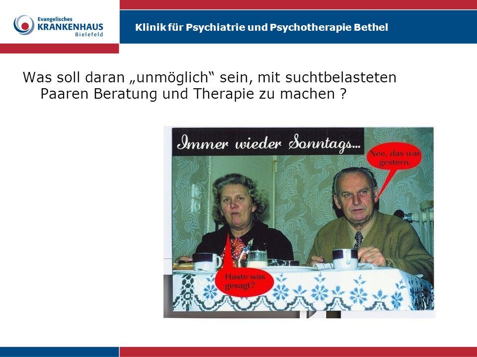 Klinik für Psychiatrie und Psychotherapie Bethel Was soll daran unmöglich sein, mit suchtbelasteten Paaren Beratung und Therapie zu machen ?