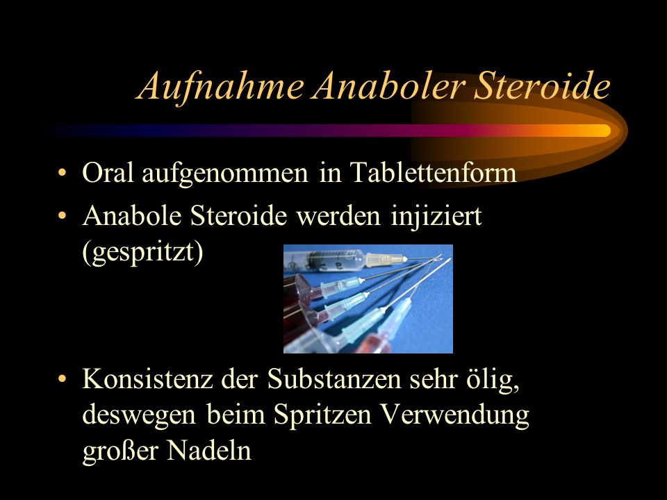 Aufnahme Anaboler Steroide Oral aufgenommen in Tablettenform Anabole Steroide werden injiziert (gespritzt) Konsistenz der Substanzen sehr ölig, deswegen beim Spritzen Verwendung großer Nadeln