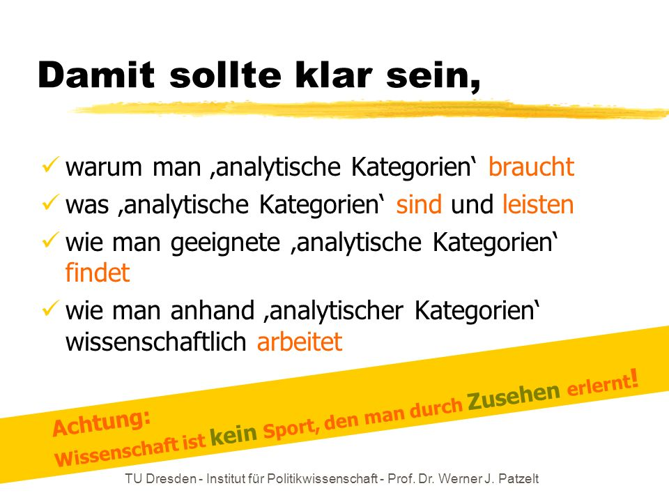 TU Dresden - Institut für Politikwissenschaft - Prof. Dr. Werner J. Patzelt Damit sollte klar sein, warum man analytische Kategorien braucht was analy