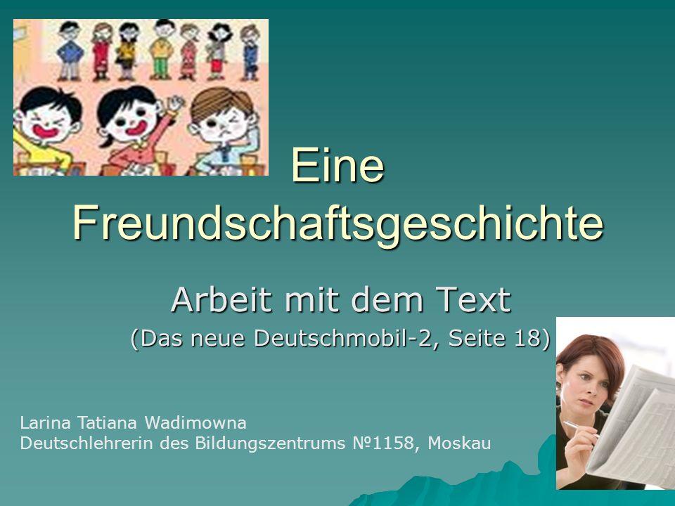 Eine Freundschaftsgeschichte Arbeit mit dem Text (Das neue Deutschmobil-2, Seite 18) Larina Tatiana Wadimowna Deutschlehrerin des Bildungszentrums 1158, Moskau
