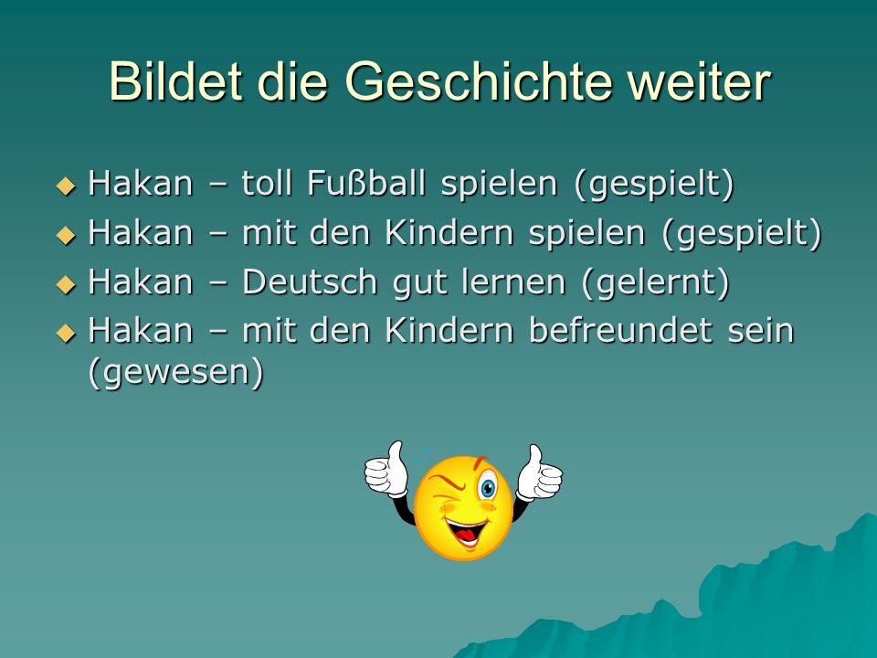 Bildet die Geschichte weiter Hakan – toll Fußball spielen (gespielt) Hakan – toll Fußball spielen (gespielt) Hakan – mit den Kindern spielen (gespielt