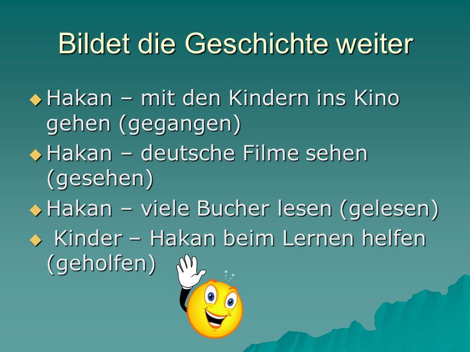 Bildet die Geschichte weiter Hakan – mit den Kindern ins Kino gehen (gegangen) Hakan – mit den Kindern ins Kino gehen (gegangen) Hakan – deutsche Filme sehen (gesehen) Hakan – deutsche Filme sehen (gesehen) Hakan – viele Bucher lesen (gelesen) Hakan – viele Bucher lesen (gelesen) Kinder – Hakan beim Lernen helfen (geholfen) Kinder – Hakan beim Lernen helfen (geholfen)