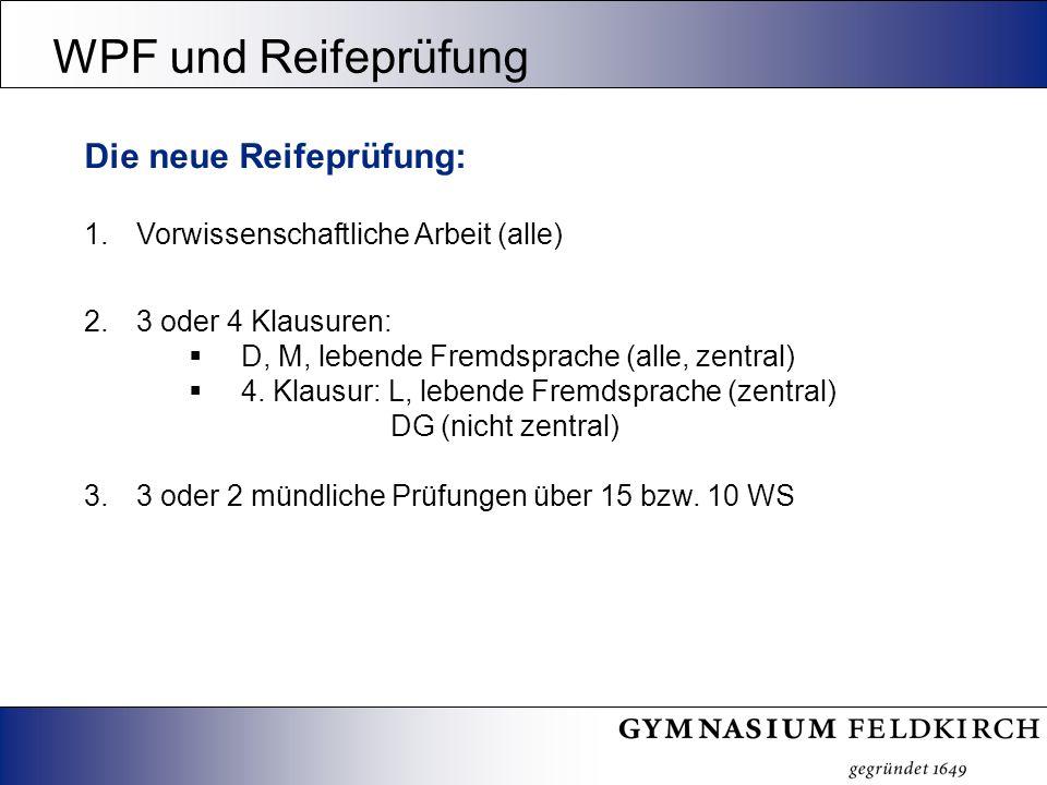 WPF und Reifeprüfung Die neue Reifeprüfung: 1.Vorwissenschaftliche Arbeit (alle) 2.3 oder 4 Klausuren: D, M, lebende Fremdsprache (alle, zentral) 4.