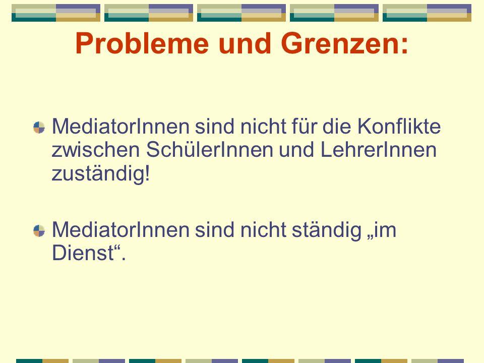 Probleme und Grenzen: MediatorInnen sind nicht für die Konflikte zwischen SchülerInnen und LehrerInnen zuständig! MediatorInnen sind nicht ständig im