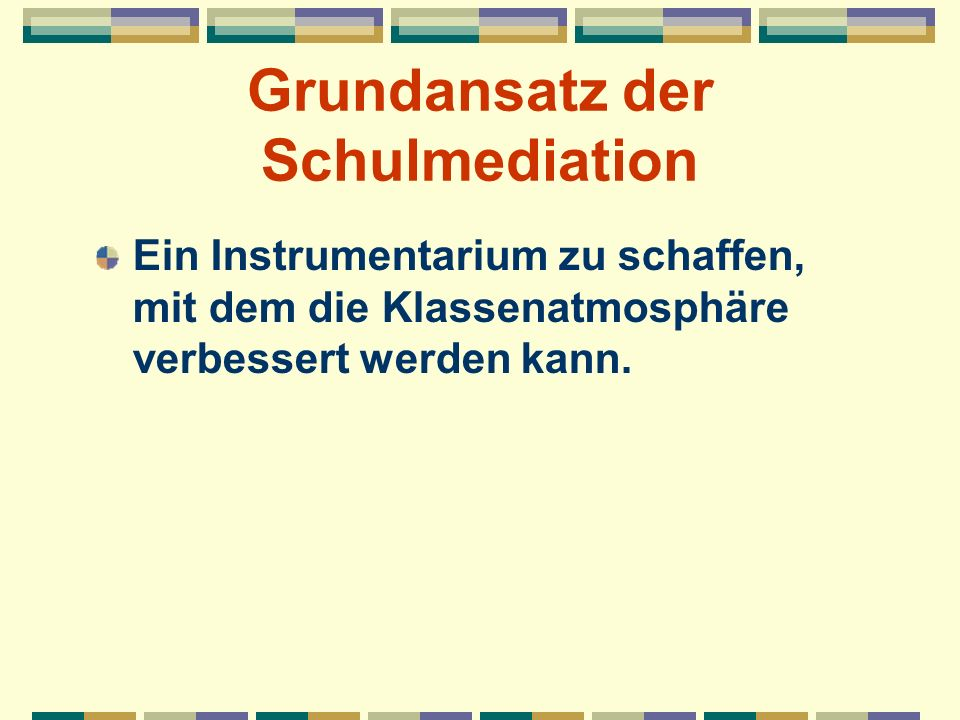 Grundansatz der Schulmediation Ein Instrumentarium zu schaffen, mit dem die Klassenatmosphäre verbessert werden kann.