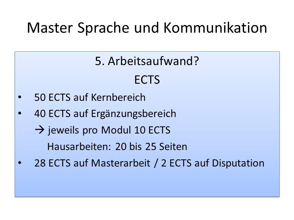 Master Sprache und Kommunikation 5. Arbeitsaufwand? ECTS 50 ECTS auf Kernbereich 40 ECTS auf Ergänzungsbereich jeweils pro Modul 10 ECTS Hausarbeiten: