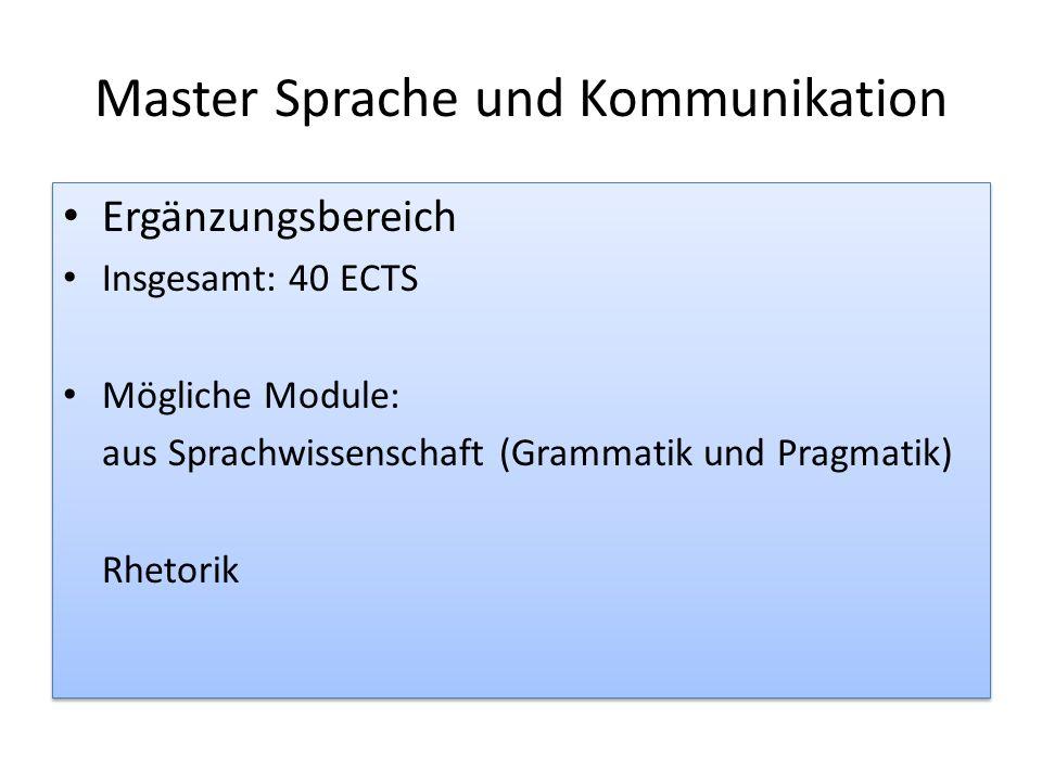 Master Sprache und Kommunikation Ergänzungsbereich Insgesamt: 40 ECTS Mögliche Module: aus Sprachwissenschaft (Grammatik und Pragmatik) Rhetorik Ergän