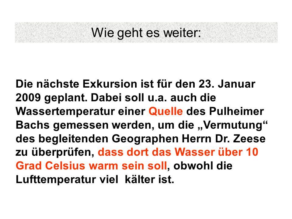 Wie geht es weiter: Die nächste Exkursion ist für den 23. Januar 2009 geplant. Dabei soll u.a. auch die Wassertemperatur einer Quelle des Pulheimer Ba