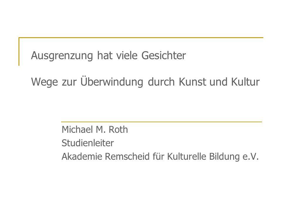 Ausgrenzung hat viele Gesichter Wege zur Überwindung durch Kunst und Kultur Michael M. Roth Studienleiter Akademie Remscheid für Kulturelle Bildung e.