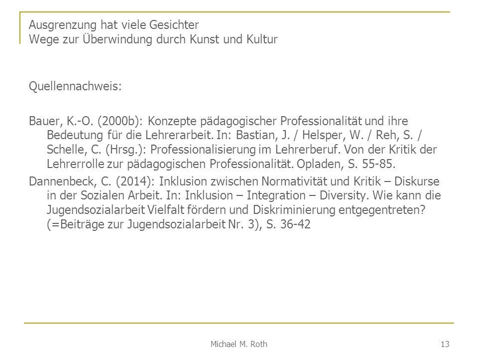 Michael M. Roth 13 Ausgrenzung hat viele Gesichter Wege zur Überwindung durch Kunst und Kultur Quellennachweis: Bauer, K.-O. (2000b): Konzepte pädagog