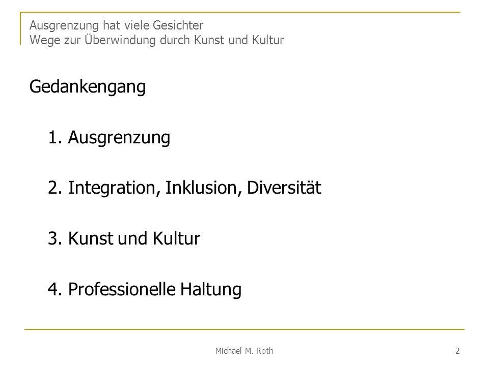 Michael M. Roth 2 Ausgrenzung hat viele Gesichter Wege zur Überwindung durch Kunst und Kultur Gedankengang 1. Ausgrenzung 2. Integration, Inklusion, D