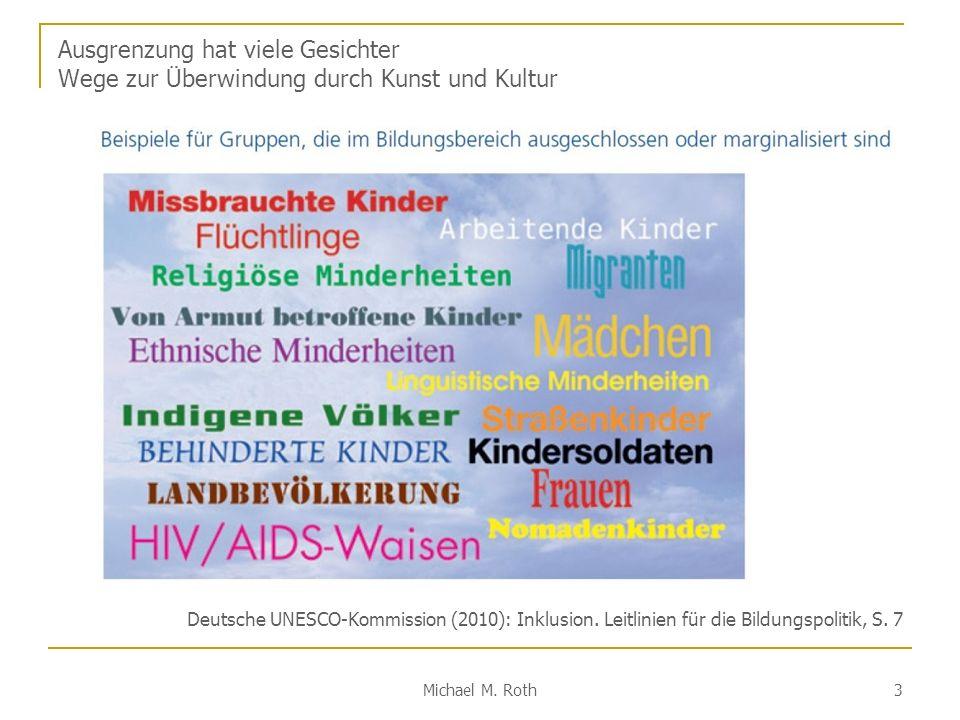 Michael M. Roth 3 Ausgrenzung hat viele Gesichter Wege zur Überwindung durch Kunst und Kultur Deutsche UNESCO-Kommission (2010): Inklusion. Leitlinien