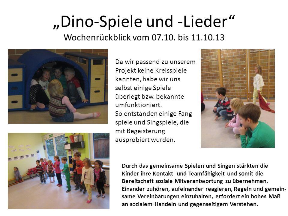 Dino-Spiele und -Lieder Wochenrückblick vom 07.10. bis 11.10.13 Da wir passend zu unserem Projekt keine Kreisspiele kannten, habe wir uns selbst einig