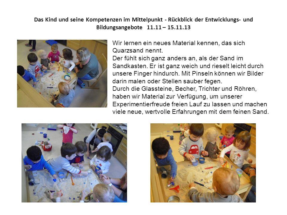 Das Kind und seine Kompetenzen im Mittelpunkt - Rückblick der Entwicklungs- und Bildungsangebote 11.11 – 15.11.13 Wir lernen ein neues Material kennen, das sich Quarzsand nennt.