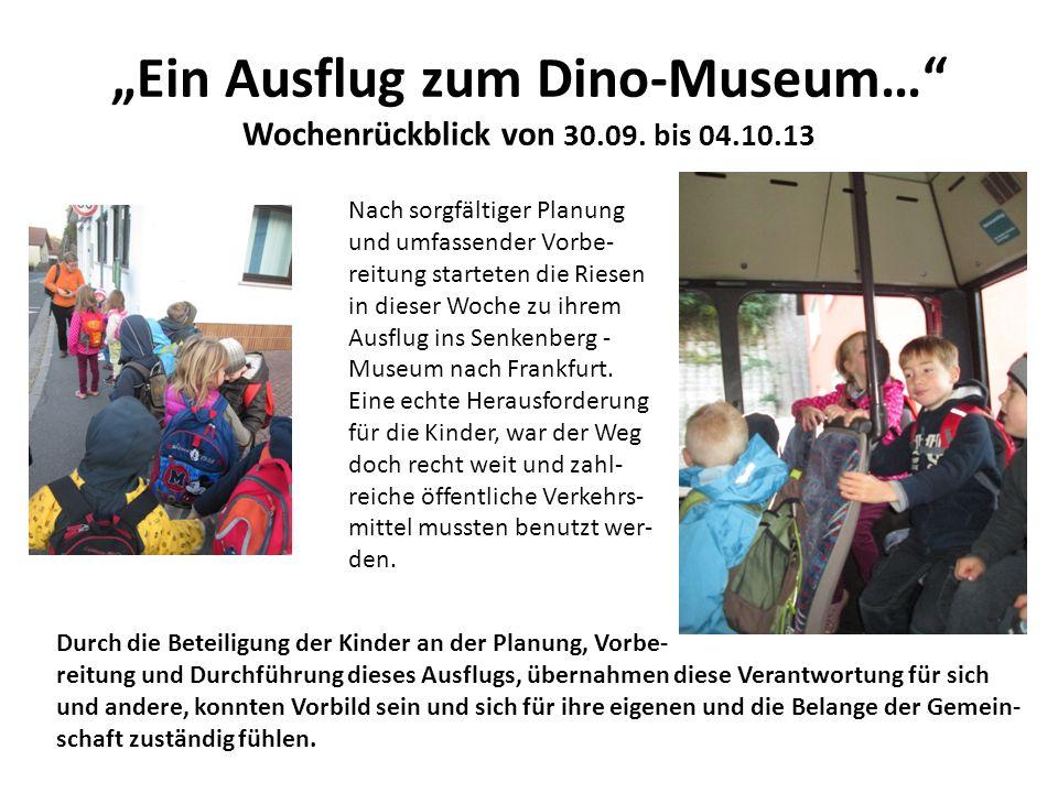 Ein Ausflug zum Dino-Museum… Wochenrückblick von 30.09. bis 04.10.13 Nach sorgfältiger Planung und umfassender Vorbe- reitung starteten die Riesen in