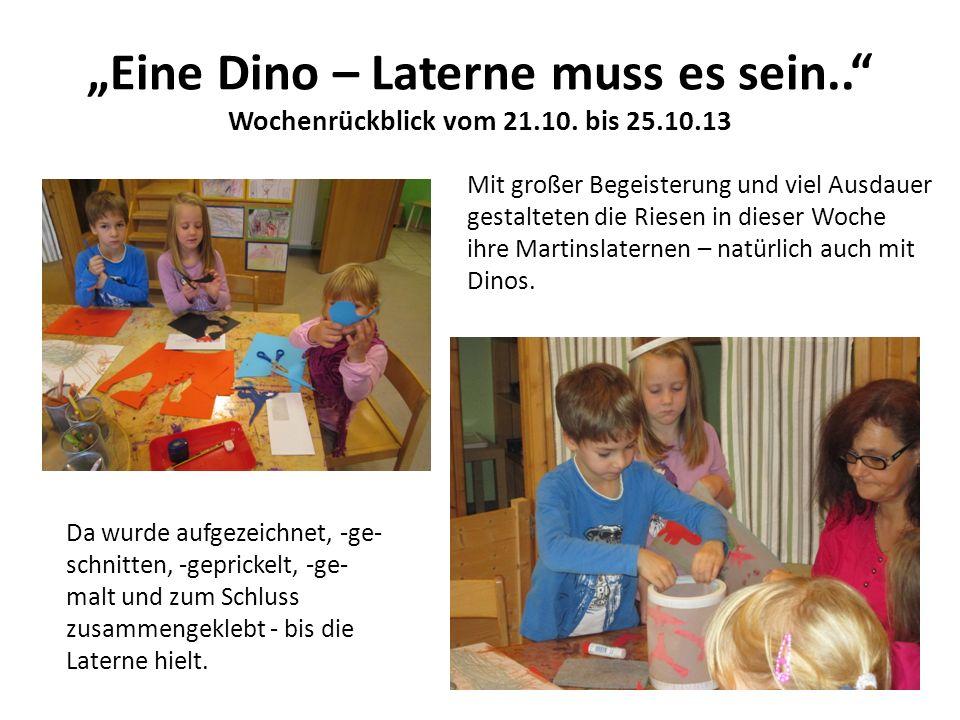 Eine Dino – Laterne muss es sein.. Wochenrückblick vom 21.10. bis 25.10.13 Mit großer Begeisterung und viel Ausdauer gestalteten die Riesen in dieser