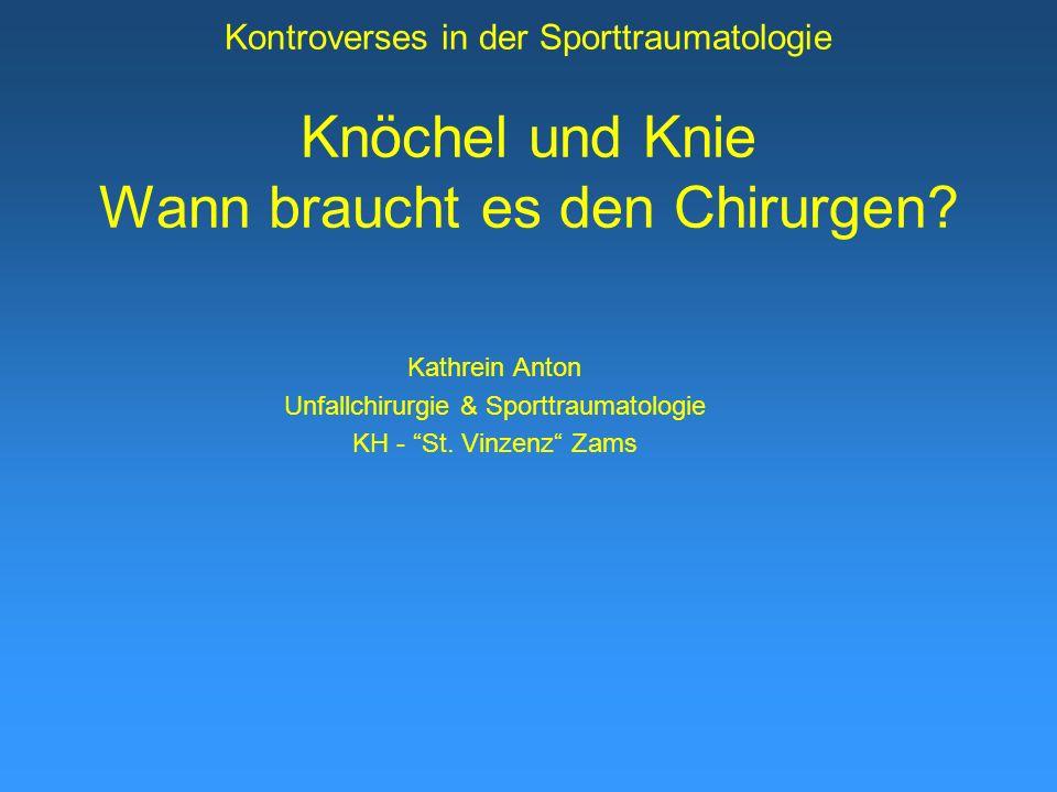 Kontroverses in der Sporttraumatologie Knöchel und Knie Wann braucht es den Chirurgen? Kathrein Anton Unfallchirurgie & Sporttraumatologie KH - St. Vi