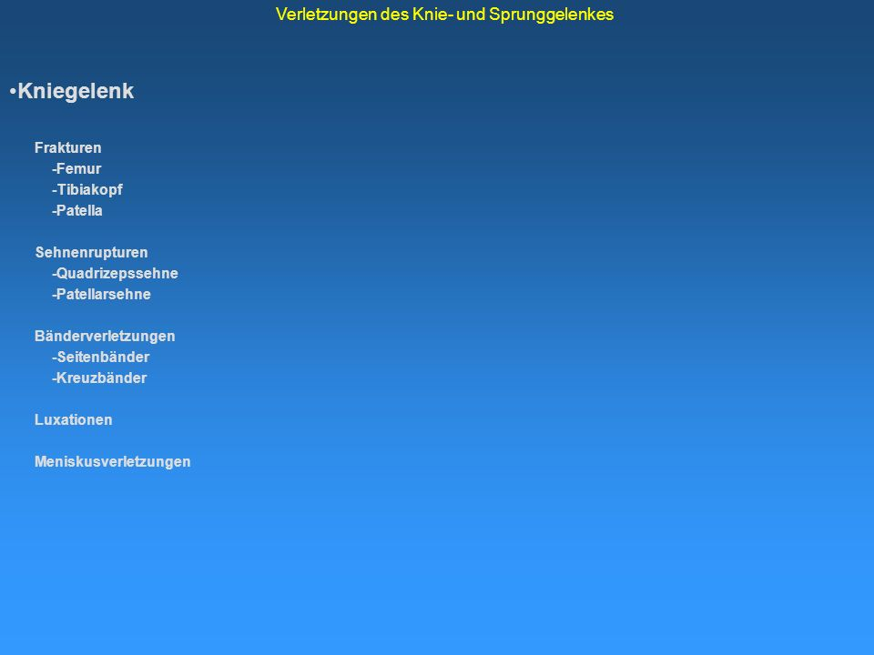 Seitenband-Rupturen Kniegelenk Frakturen -Femur -Tibiakopf -Patella Sehnenrupturen -Quadrizepssehne -Patellarsehne Bänderverletzungen -Seitenbänder -Kreuzbänder Luxationen Meniskusverletzungen Verletzungen des Knie- und Sprunggelenkes Mediales Kollateralband: Valgustrauma, Außenrot.-Trauma, 30° Beugung instabil, prox.-distal, Komb.
