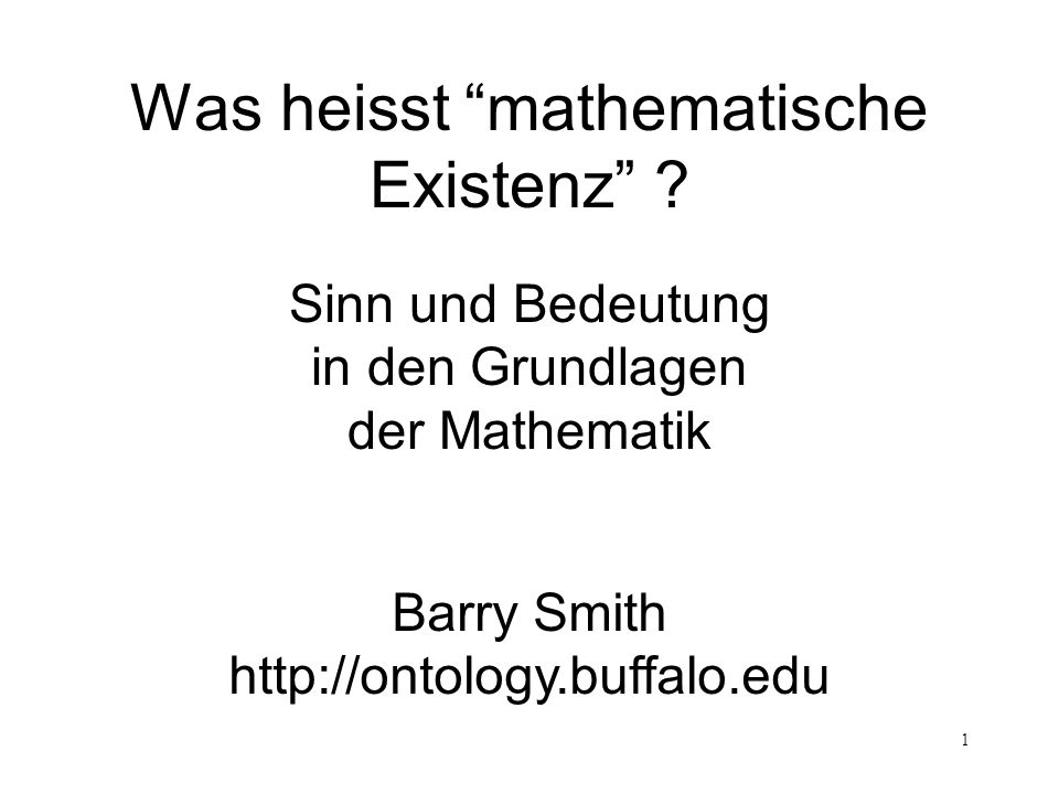 1 Was heisst mathematische Existenz ? Barry Smith http://ontology.buffalo.edu Sinn und Bedeutung in den Grundlagen der Mathematik