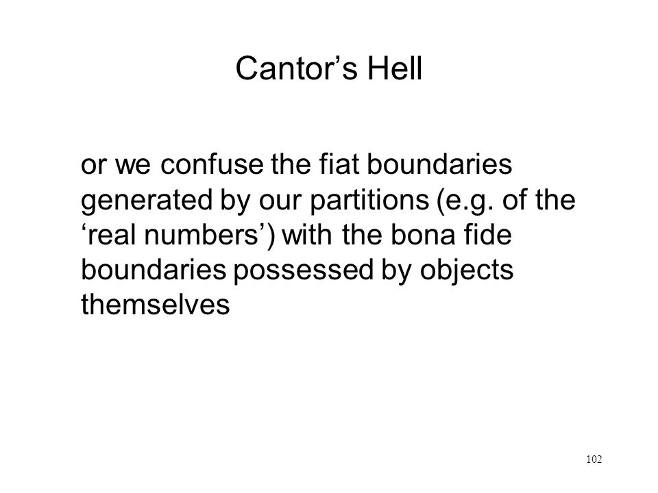 102 Cantors Hell or we confuse the fiat boundaries generated by our partitions (e.g. of the real numbers) with the bona fide boundaries possessed by o