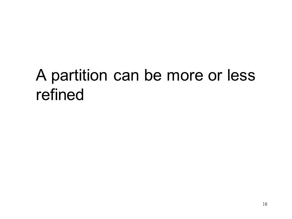 16 A partition can be more or less refined