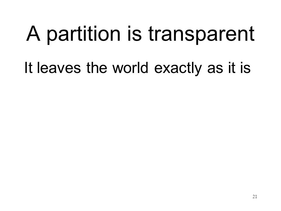 21 A partition is transparent It leaves the world exactly as it is